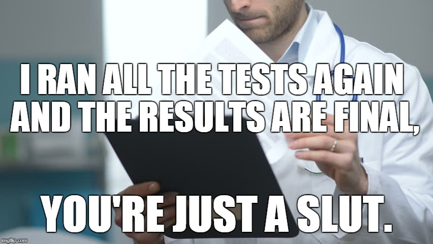 doctor checking notes | I RAN ALL THE TESTS AGAIN AND THE RESULTS ARE FINAL, YOU'RE JUST A S**T. | image tagged in doctor checking notes | made w/ Imgflip meme maker