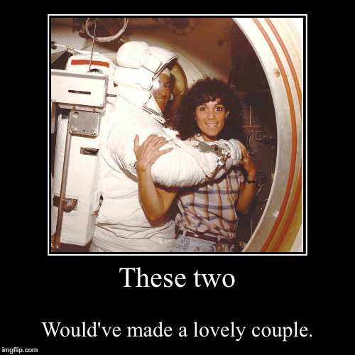 The One Couple Who Never Came To Be | These two | Would've made a lovely couple. | image tagged in demotivationals,romantic,astronaut | made w/ Imgflip demotivational maker