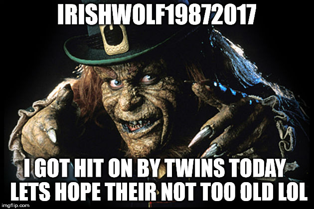 IRISHWOLF19872017 I GOT HIT ON BY TWINS TODAY LETS HOPE THEIR NOT TOO OLD LOL | image tagged in lordbonce772,kieran raymond,irishwolf19872017 | made w/ Imgflip meme maker