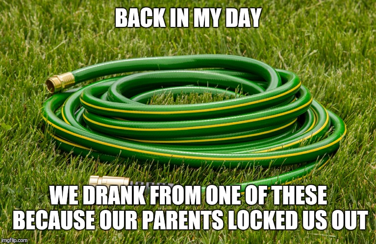 BACK IN MY DAY WE DRANK FROM ONE OF THESE BECAUSE OUR PARENTS LOCKED US OUT | made w/ Imgflip meme maker