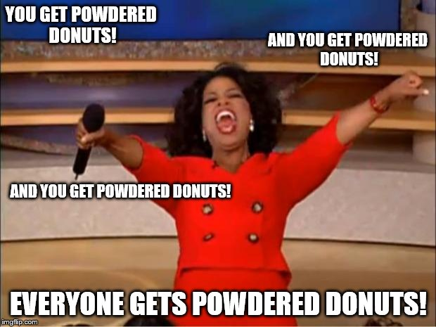 Oprah You Get A Meme | YOU GET POWDERED DONUTS! EVERYONE GETS POWDERED DONUTS! AND YOU GET POWDERED DONUTS! AND YOU GET POWDERED DONUTS! | image tagged in memes,oprah you get a | made w/ Imgflip meme maker