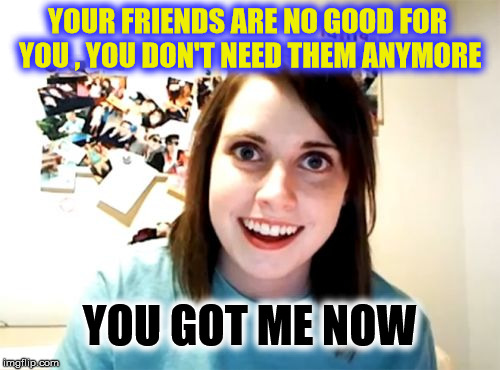 Overly Attached Girlfriend Meme | YOUR FRIENDS ARE NO GOOD FOR YOU , YOU DON'T NEED THEM ANYMORE YOU GOT ME NOW | image tagged in memes,overly attached girlfriend,funny,friends | made w/ Imgflip meme maker