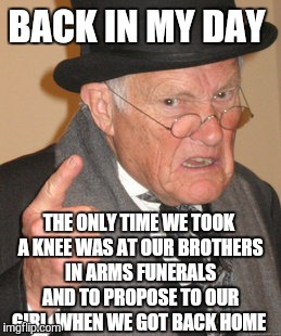 Back In My Day Meme | BACK IN MY DAY THE ONLY TIME WE TOOK A KNEE WAS AT OUR BROTHERS IN ARMS FUNERALS AND TO PROPOSE TO OUR GIRL  WHEN WE GOT BACK HOME | image tagged in memes,back in my day | made w/ Imgflip meme maker