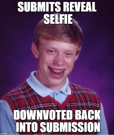 Bad Luck Brian Meme | SUBMITS REVEAL SELFIE DOWNVOTED BACK INTO SUBMISSION | image tagged in memes,bad luck brian | made w/ Imgflip meme maker