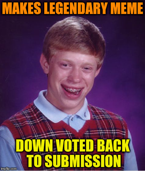 Bad Luck Brian Meme | MAKES LEGENDARY MEME DOWN VOTED BACK TO SUBMISSION | image tagged in memes,bad luck brian | made w/ Imgflip meme maker