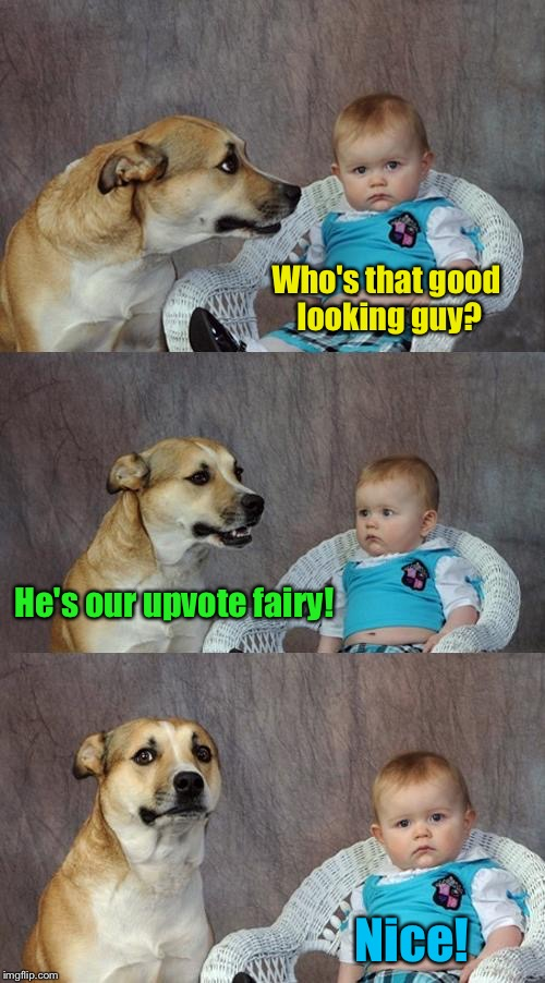Dad Joke Dog Meme | Who's that good looking guy? He's our upvote fairy! Nice! | image tagged in memes,dad joke dog,upvotes | made w/ Imgflip meme maker