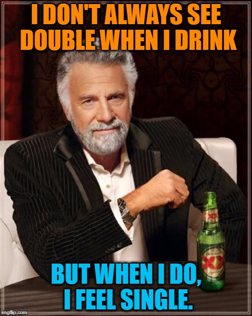 Drunken Words O' Wisdom #3 | I DON'T ALWAYS SEE DOUBLE WHEN I DRINK BUT WHEN I DO, I FEEL SINGLE. | image tagged in memes,interesting man,drunken words,o' wisdom,of wisdom,series | made w/ Imgflip meme maker