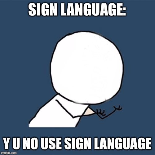 SIGN LANGUAGE: Y U NO USE SIGN LANGUAGE | made w/ Imgflip meme maker