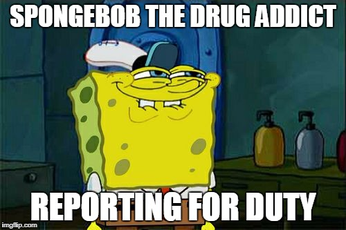 Dont You Squidward Meme | SPONGEBOB THE DRUG ADDICT REPORTING FOR DUTY | image tagged in memes,dont you squidward | made w/ Imgflip meme maker