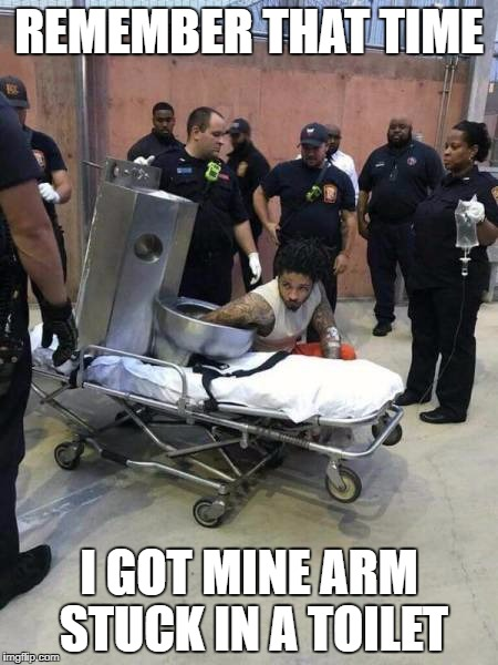 Toilet Problems | REMEMBER THAT TIME I GOT MINE ARM STUCK IN A TOILET | image tagged in funny,meme,prison,dirty cops,cops,dumb | made w/ Imgflip meme maker