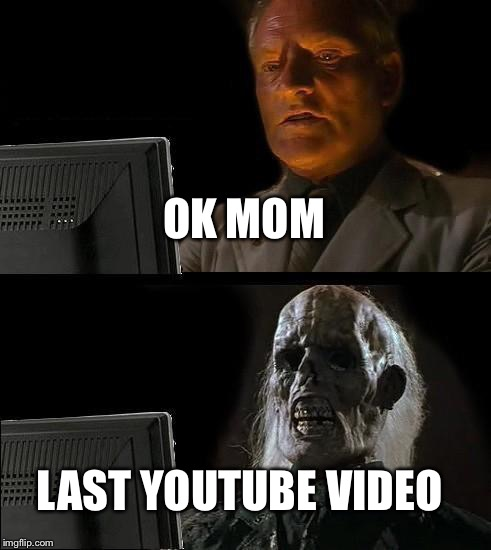 Ill Just Wait Here Meme | OK MOM LAST YOUTUBE VIDEO | image tagged in memes,ill just wait here | made w/ Imgflip meme maker