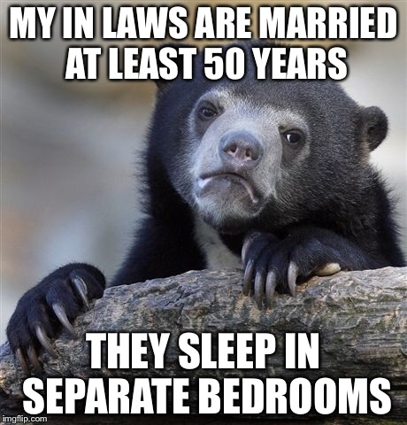 Confession Bear Meme | MY IN LAWS ARE MARRIED AT LEAST 50 YEARS THEY SLEEP IN SEPARATE BEDROOMS | image tagged in memes,confession bear | made w/ Imgflip meme maker