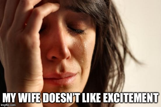 First World Problems Meme | MY WIFE DOESN'T LIKE EXCITEMENT | image tagged in memes,first world problems | made w/ Imgflip meme maker