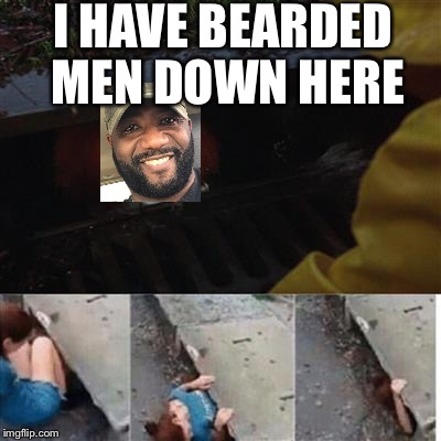 pennywise in sewer | I HAVE BEARDED MEN DOWN HERE | image tagged in pennywise in sewer | made w/ Imgflip meme maker