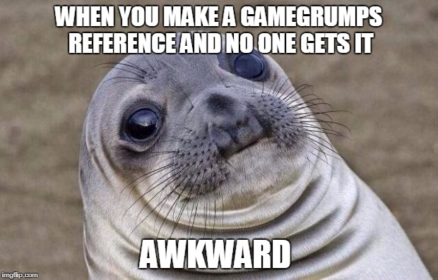 What the hell are you talking about?  | WHEN YOU MAKE A GAMEGRUMPS REFERENCE AND NO ONE GETS IT AWKWARD | image tagged in memes,awkward moment sealion,game grumps | made w/ Imgflip meme maker