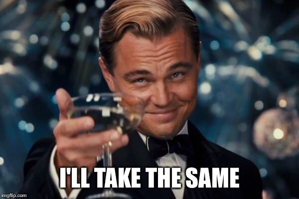 Leonardo Dicaprio Cheers Meme | I'LL TAKE THE SAME | image tagged in memes,leonardo dicaprio cheers | made w/ Imgflip meme maker