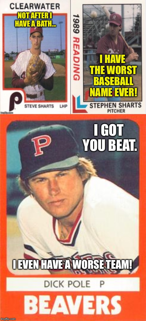 You'd be amazed how many bad sports names are out there. | NOT AFTER I HAVE A BATH... I HAVE THE WORST BASEBALL NAME EVER! I GOT YOU BEAT. I EVEN HAVE A WORSE TEAM! | image tagged in baseball,awful,name,shart,beaver,pitcher | made w/ Imgflip meme maker