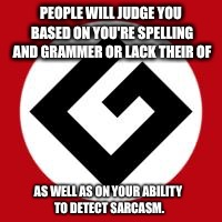 Grammer Nazi |  PEOPLE WILL JUDGE YOU BASED ON YOU'RE SPELLING AND GRAMMER OR LACK THEIR OF; AS WELL AS ON YOUR ABILITY TO DETECT SARCASM. | image tagged in grammar nazi | made w/ Imgflip meme maker