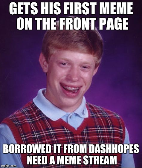 Bad Luck Brian |  GETS HIS FIRST MEME ON THE FRONT PAGE; BORROWED IT FROM DASHHOPES NEED A MEME STREAM | image tagged in memes,bad luck brian | made w/ Imgflip meme maker