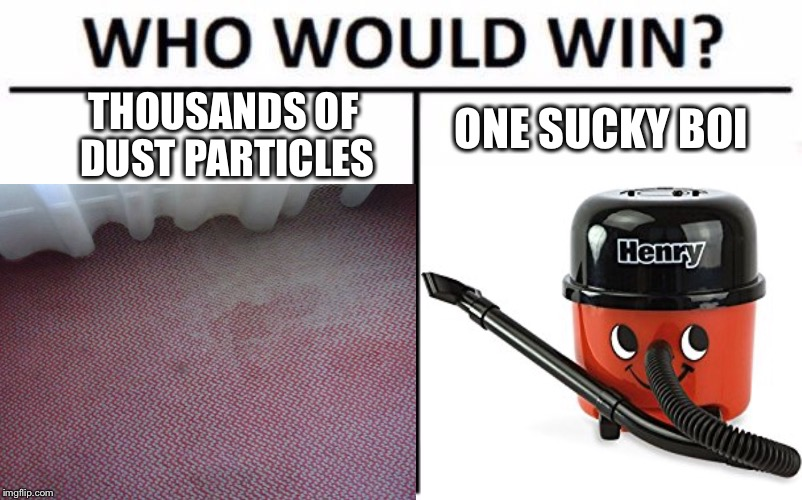 Big up ma boi Henry |  THOUSANDS OF DUST PARTICLES; ONE SUCKY BOI | image tagged in who would win | made w/ Imgflip meme maker