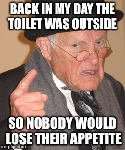 Back In My Day Meme | BACK IN MY DAY THE TOILET WAS OUTSIDE SO NOBODY WOULD LOSE THEIR APPETITE | image tagged in memes,back in my day | made w/ Imgflip meme maker