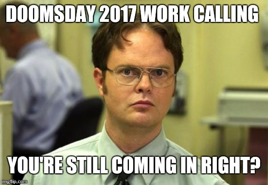 Dwight Schrute Meme | DOOMSDAY 2017 WORK CALLING YOU'RE STILL COMING IN RIGHT? | image tagged in memes,dwight schrute | made w/ Imgflip meme maker