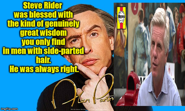 Alan Partridge | Steve Rider was blessed with the kind of genuinely great wisdom you only find in men with side-parted hair.  He was always right. | image tagged in alan partridge,steve rider,side parting | made w/ Imgflip meme maker