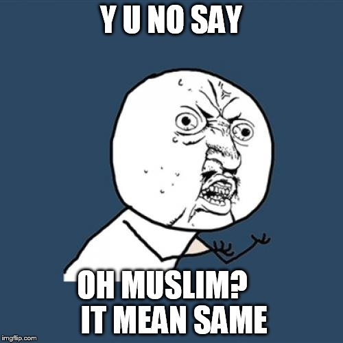 Y U No Meme | Y U NO SAY OH MUSLIM?     IT MEAN SAME | image tagged in memes,y u no | made w/ Imgflip meme maker
