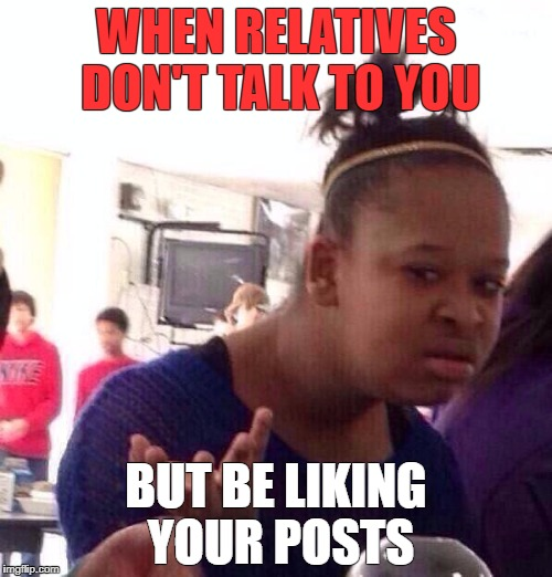 Black Girl Wat Meme | WHEN RELATIVES DON'T TALK TO YOU BUT BE LIKING YOUR POSTS | image tagged in memes,black girl wat | made w/ Imgflip meme maker
