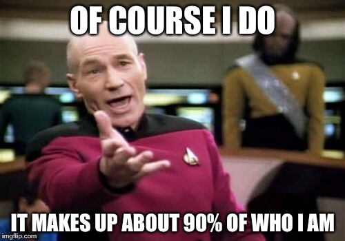 Picard Wtf Meme | OF COURSE I DO IT MAKES UP ABOUT 90% OF WHO I AM | image tagged in memes,picard wtf | made w/ Imgflip meme maker