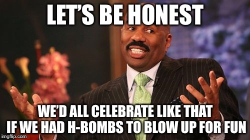 Steve Harvey Meme | LET'S BE HONEST WE'D ALL CELEBRATE LIKE THAT IF WE HAD H-BOMBS TO BLOW UP FOR FUN | image tagged in memes,steve harvey | made w/ Imgflip meme maker
