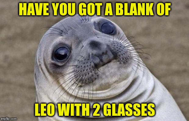 Awkward Moment Sealion Meme | HAVE YOU GOT A BLANK OF LEO WITH 2 GLASSES | image tagged in memes,awkward moment sealion | made w/ Imgflip meme maker