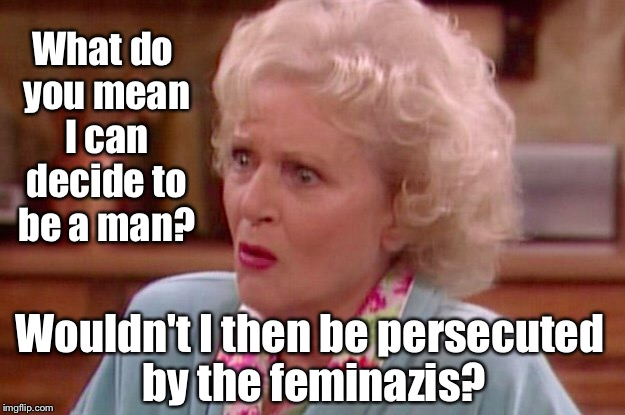 Rose discovers an unpleasant truth | What do you mean I can decide to be a man? Wouldn't I then be persecuted by the feminazis? | image tagged in rose,golden girls,sex change,feminazis,funny memes | made w/ Imgflip meme maker