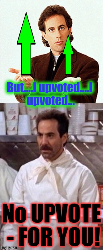 But....I upvoted....I upvoted... No UPVOTE - FOR YOU! | made w/ Imgflip meme maker