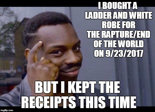 Fool me once shame on you, fool me twice shame on me. | I BOUGHT A LADDER AND WHITE ROBE FOR THE RAPTURE/END OF THE WORLD ON 9/23/2017 BUT I KEPT THE RECEIPTS THIS TIME | image tagged in roll safe,rapture,end times,end of the world,false prophets,memes | made w/ Imgflip meme maker