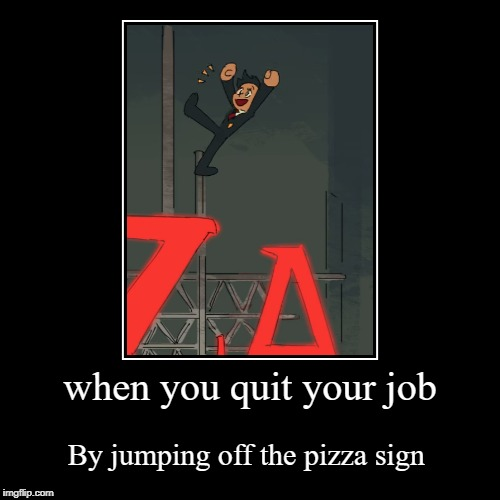 when you quit your job | By jumping off the pizza sign | image tagged in funny,demotivationals | made w/ Imgflip demotivational maker
