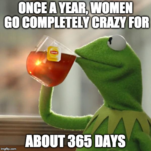 Funny because it's true. | ONCE A YEAR, WOMEN GO COMPLETELY CRAZY FOR ABOUT 365 DAYS | image tagged in memes,but thats none of my business,kermit the frog,women | made w/ Imgflip meme maker