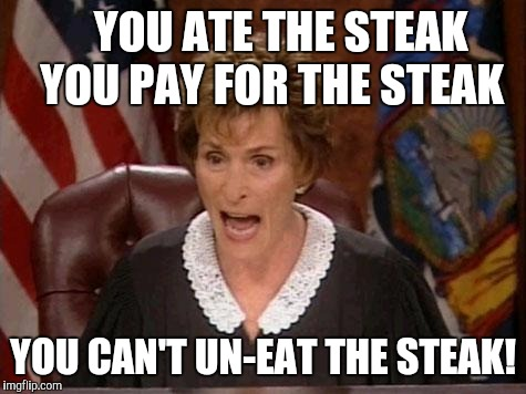 Judge Judy | YOU ATE THE STEAK   YOU PAY FOR THE STEAK YOU CAN'T UN-EAT THE STEAK! | image tagged in judge judy | made w/ Imgflip meme maker