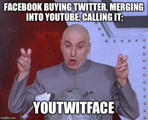 Dr Evil Laser | FACEBOOK BUYING TWITTER, MERGING INTO YOUTUBE. CALLING IT; YOUTWITFACE | image tagged in memes,dr evil laser | made w/ Imgflip meme maker