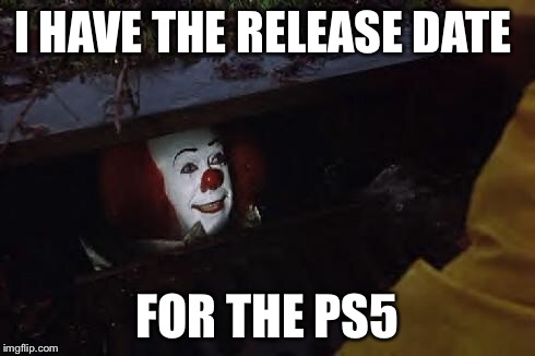 Pennywise | I HAVE THE RELEASE DATE FOR THE PS5 | image tagged in pennywise | made w/ Imgflip meme maker