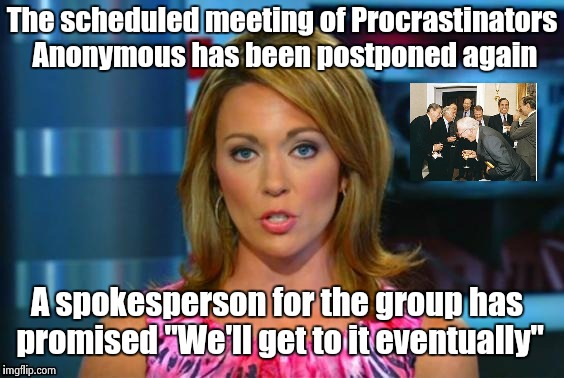 "I'll come up with a clever title later | The scheduled meeting of Procrastinators Anonymous has been postponed again A spokesperson for the group has promised ""We'll get to it event 