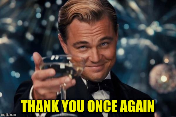 Leonardo Dicaprio Cheers Meme | THANK YOU ONCE AGAIN | image tagged in memes,leonardo dicaprio cheers | made w/ Imgflip meme maker