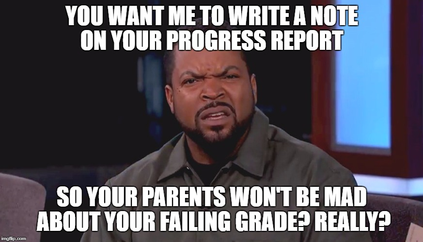 Really? Ice Cube | YOU WANT ME TO WRITE A NOTE ON YOUR PROGRESS REPORT SO YOUR PARENTS WON'T BE MAD ABOUT YOUR FAILING GRADE? REALLY? | image tagged in really ice cube | made w/ Imgflip meme maker