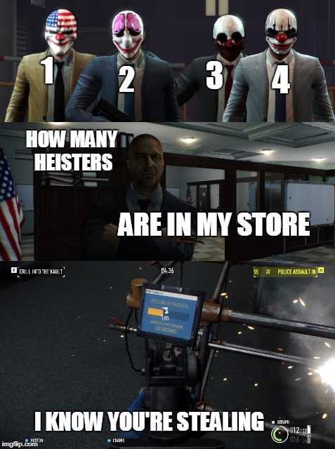 Meme | 1 2 3 4 HOW MANY HEISTERS ARE IN MY STORE I KNOW YOU'RE STEALING | image tagged in memes,payday 2,stealing,hiests,bank | made w/ Imgflip meme maker
