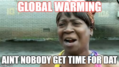 Aint Nobody Got Time For That Meme | GLOBAL WARMING AINT NOBODY GET TIME FOR DAT | image tagged in memes,aint nobody got time for that | made w/ Imgflip meme maker