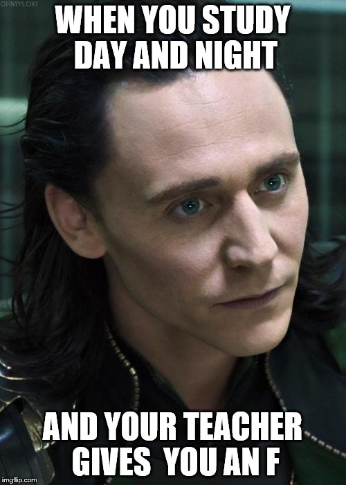 Nice Guy Loki | WHEN YOU STUDY DAY AND NIGHT AND YOUR TEACHER GIVES  YOU AN F | image tagged in memes,nice guy loki | made w/ Imgflip meme maker