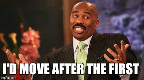 Steve Harvey Meme | I'D MOVE AFTER THE FIRST | image tagged in memes,steve harvey | made w/ Imgflip meme maker