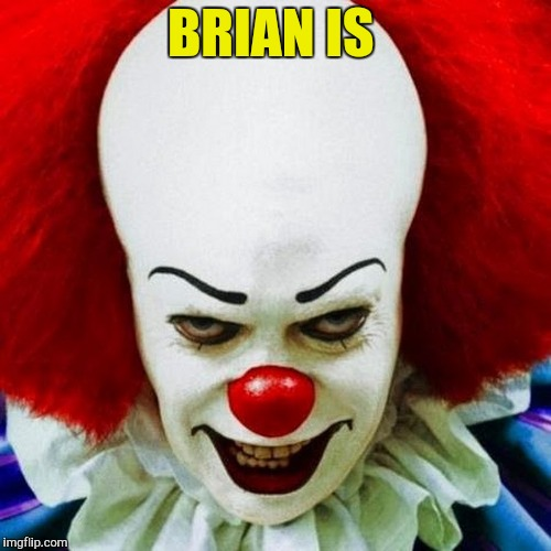 Pennywise | BRIAN IS | image tagged in pennywise | made w/ Imgflip meme maker