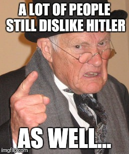 Back In My Day Meme | A LOT OF PEOPLE STILL DISLIKE HITLER AS WELL... | image tagged in memes,back in my day | made w/ Imgflip meme maker
