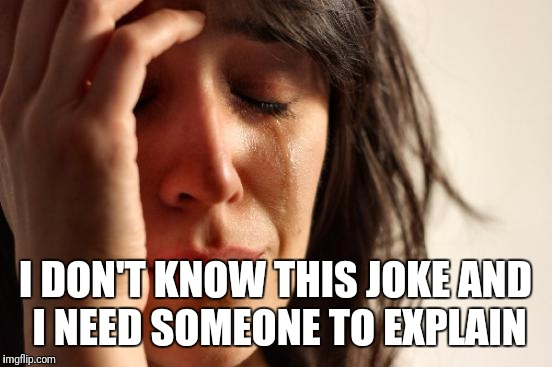 First World Problems Meme | I DON'T KNOW THIS JOKE AND I NEED SOMEONE TO EXPLAIN | image tagged in memes,first world problems | made w/ Imgflip meme maker